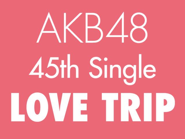 AKB48 45thシングル「LOVE TRIP」タイトル発表!