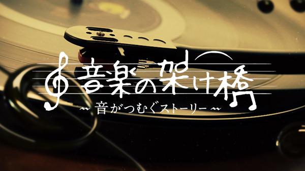 「音楽の架け橋 ~音がつむぐストーリー~」出演:山本彩(NMB48) [7/22 22:52~]