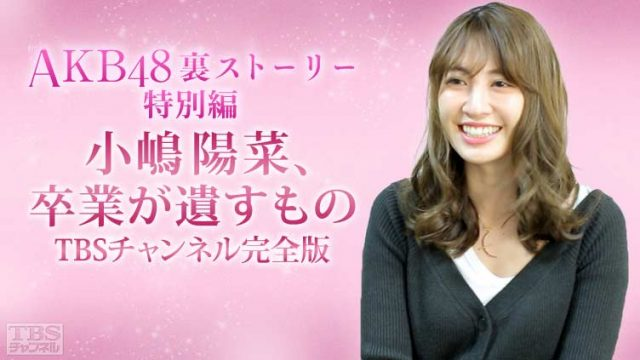 「AKB48裏ストーリー 小嶋陽菜、卒業が遺すもの TBSチャンネル完全版」地上波未公開映像を加えた完全版! [4/19 22:00~]