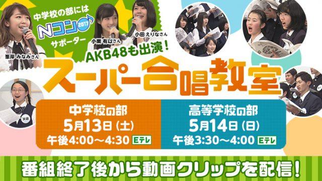 「Nコン2017 スーパー合唱教室 中学校の部」出演:峯岸みなみ・小田えりな・小栗有以(AKB48) [5/13 16:00~]