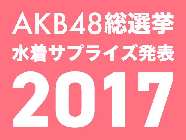 「AKB48総選挙!水着サプライズ発表2017」8/2発売決定!予約開始!