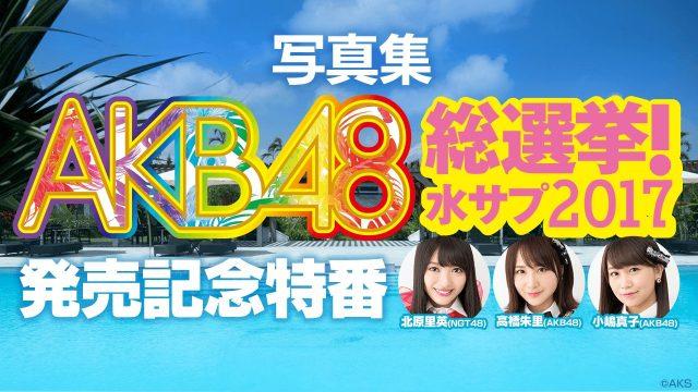 SHOWROOM「AKB48総選挙! #水サプ2017 発売記念特番」出演:北原里英、高橋朱里、小嶋真子 [8/8 20:00〜]