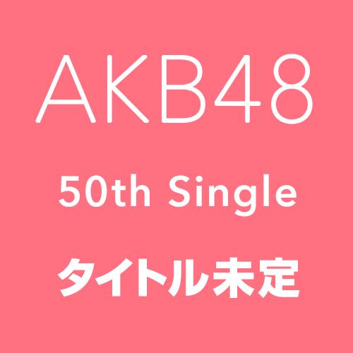 AKB48 50thシングル「タイトル未定」