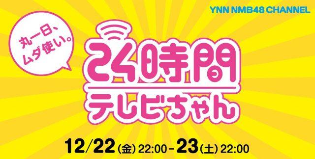 YNN「24時間テレビちゃん」NMB48が24時間生配信! * メインMC:古賀成美、林萌々香 [12/22 22:00~]