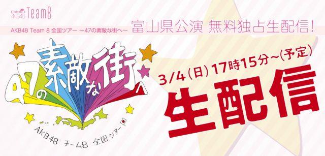 GYAO!「AKB48 Team 8 全国ツアー 〜47の素敵な街へ〜 富山県公演」無料独占生配信! [3/4 17:15~]
