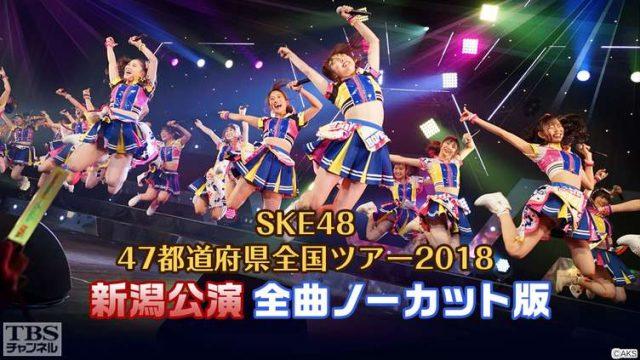 「SKE48 47都道府県全国ツアー2018 新潟公演」全曲ノーカット初放送! [3/31 23:00~]