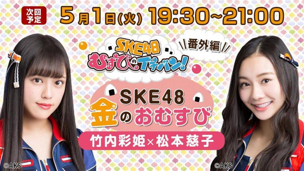 SHOWROOM「SKE48金のおむすび(むすびのイチバン!番外編)」出演:竹内彩姫、松本慈子 [5/1 19:30~]