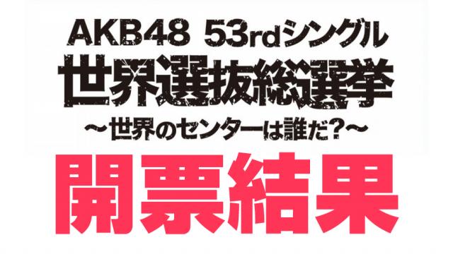 「AKB48 53rdシングル 世界選抜総選挙」順位発表! <開票結果まとめ>