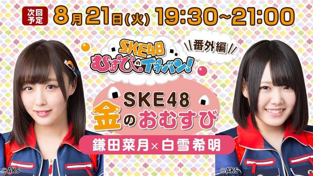 SHOWROOM「SKE48金のおむすび」出演:鎌田菜月・白雪希明 [8/21 19:30~]
