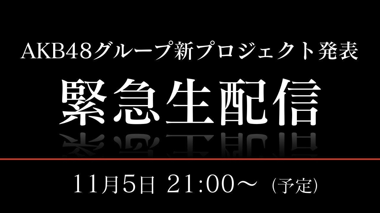 SHOWROOM「AKB48グループ新プロジェクト発表  緊急生配信」 [11/5 21:00~]