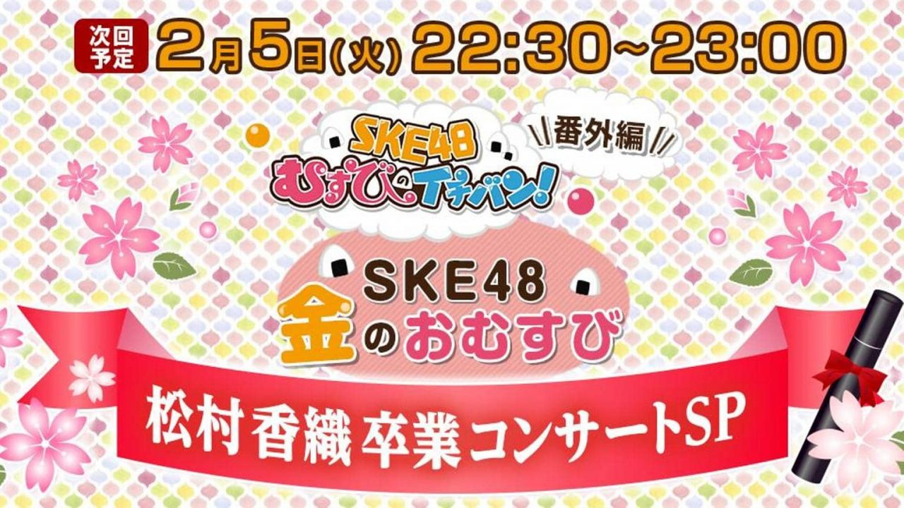 SHOWROOM「SKE48金のおむすび」松村香織 卒業コンサートSP [2/5 22:30~]