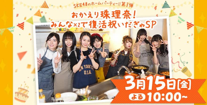 CSテレ朝ch1「SKE48のホームパーティー!! 第3弾 おかえり珠理奈!みんな×2で復活祝いだぎゃSP」 [3/15 22:00~]
