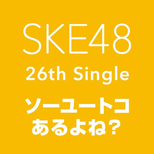 SKE48 26thシングル「ソーユートコあるよね?」