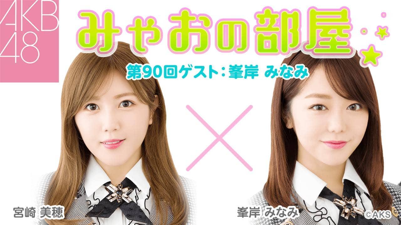 AKB48 宮崎美穂&峯岸みなみが生配信「みゃおの部屋」#90