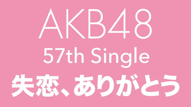 AKB48 57thシングル「失恋、ありがとう」タイトル決定!c/w曲歌唱メンバー発表!