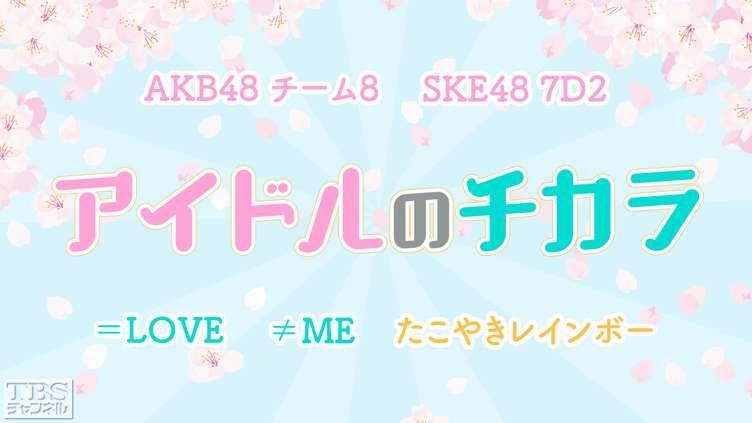AKB48 チーム8、SKE48 7D2が各1時間ずつ登場!ライブ&トークの音楽特番「アイドルのチカラ」放送!