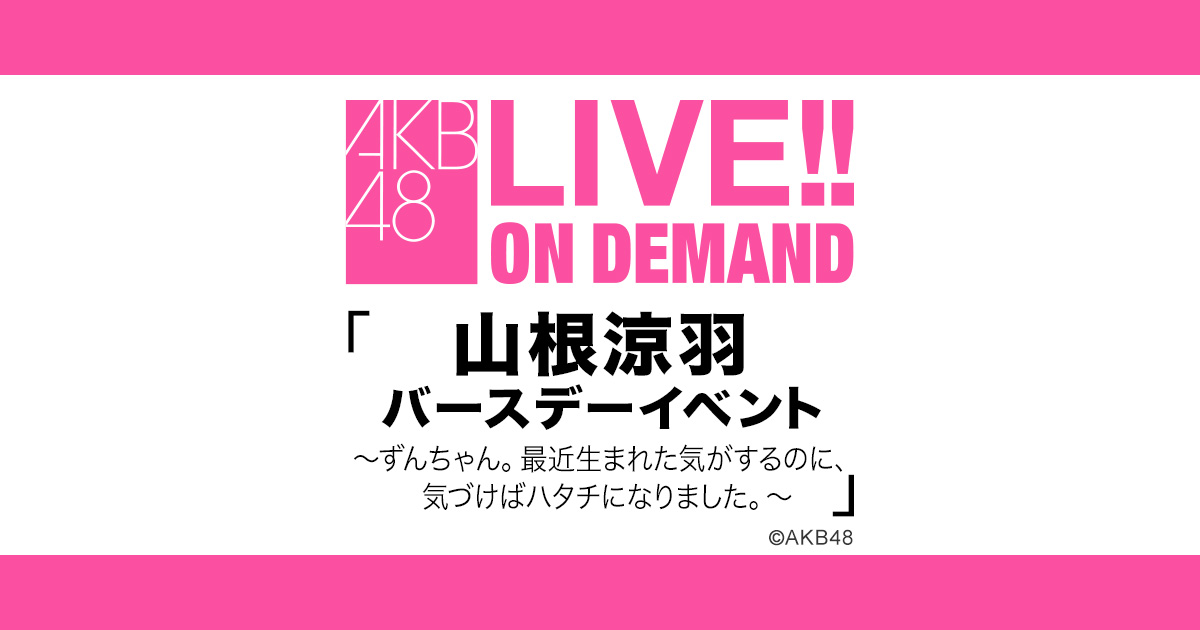 「AKB48 山根涼羽バースデーイベント」19時からDMM配信!SHOWROOM鑑賞会も実施!