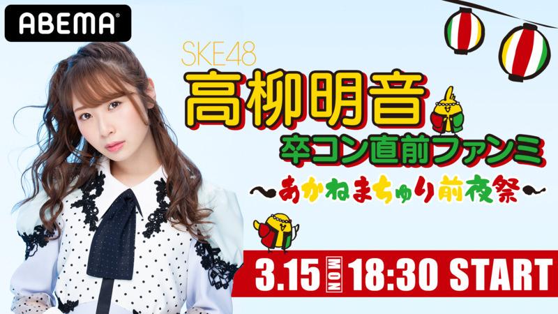 「SKE48 高柳明音 卒コン直前ファンミ 〜あかねまちゅり前夜祭〜」18時半からABEMA配信!