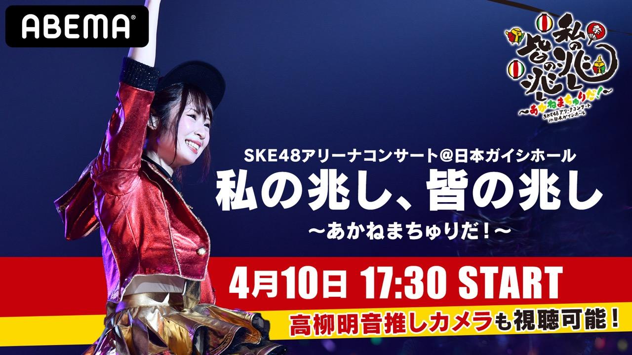 「SKE48アリーナコンサート 私の兆し、皆の兆し ~あかねまちゅりだ!〜」17時半からABEMA配信!