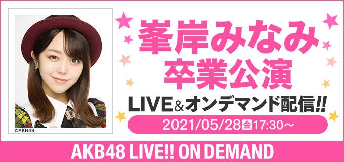 「AKB48 峯岸みなみ卒業公演」17時半からDMM生配信!